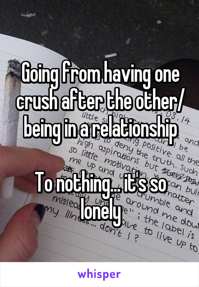 Going from having one crush after the other/ being in a relationship  To nothing... it's so lonely