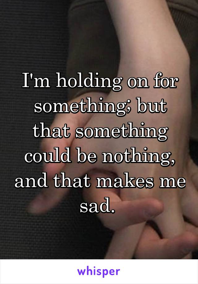 I'm holding on for something; but that something could be nothing, and that makes me sad.