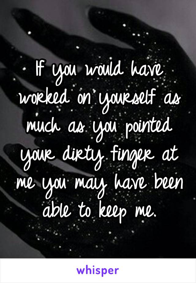 If you would have worked on yourself as much as you pointed your dirty finger at me you may have been able to keep me.
