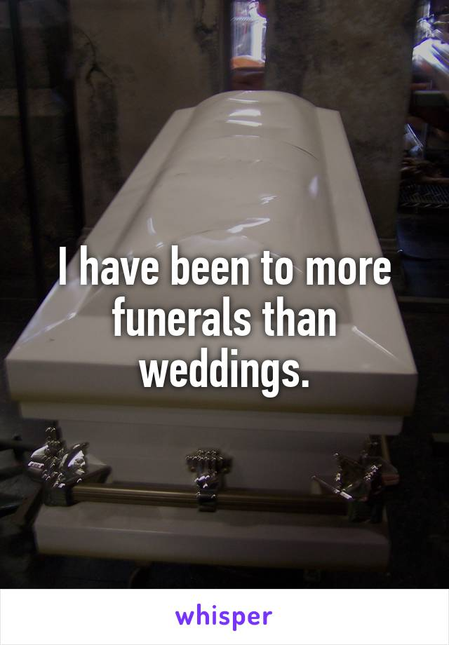 I have been to more funerals than weddings.