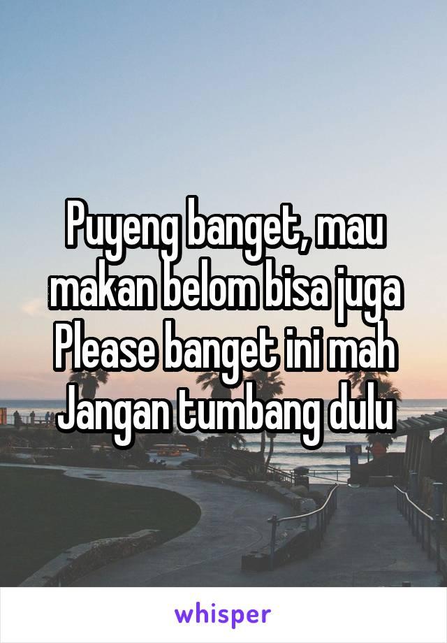 Puyeng banget, mau makan belom bisa juga Please banget ini mah Jangan tumbang dulu