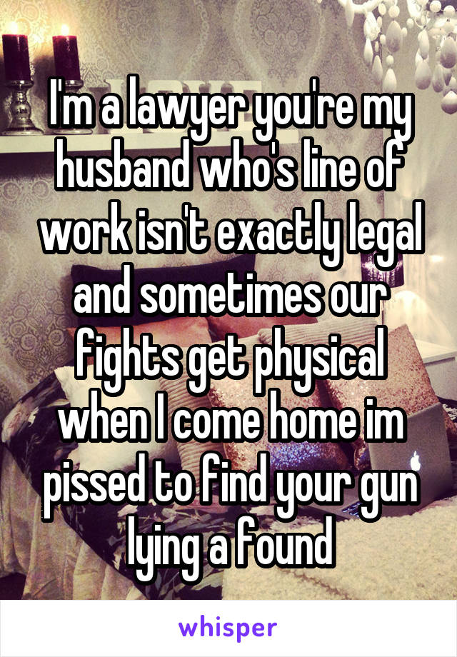 I'm a lawyer you're my husband who's line of work isn't exactly legal and sometimes our fights get physical when I come home im pissed to find your gun lying a found