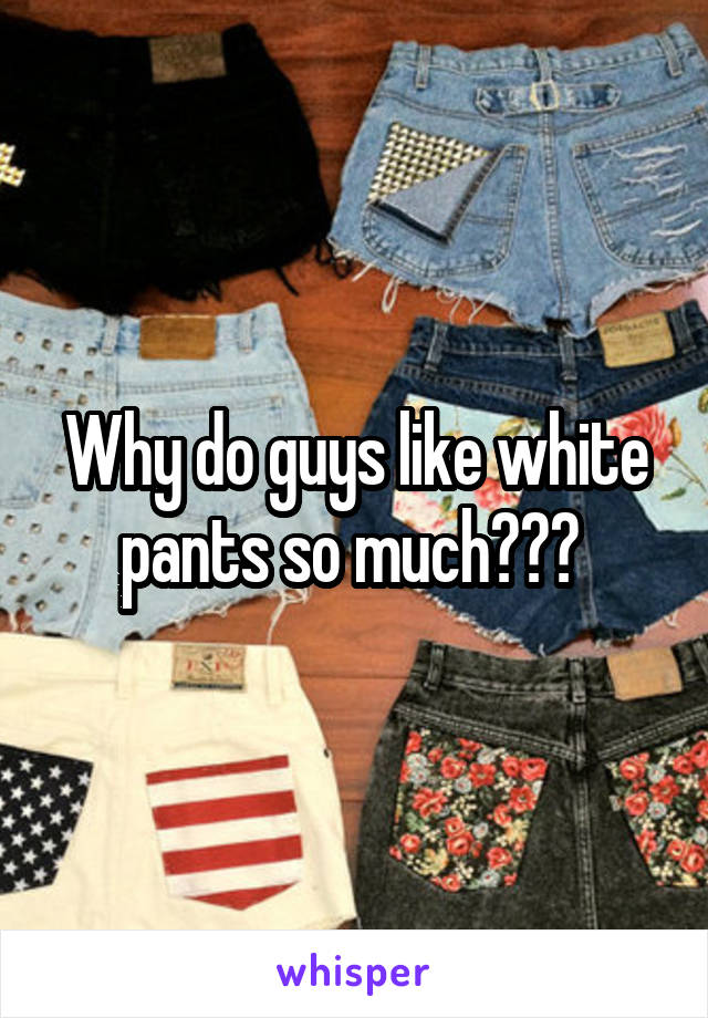 Why do guys like white pants so much???