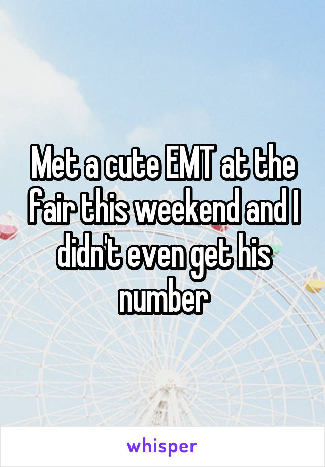 Met a cute EMT at the fair this weekend and I didn't even get his number