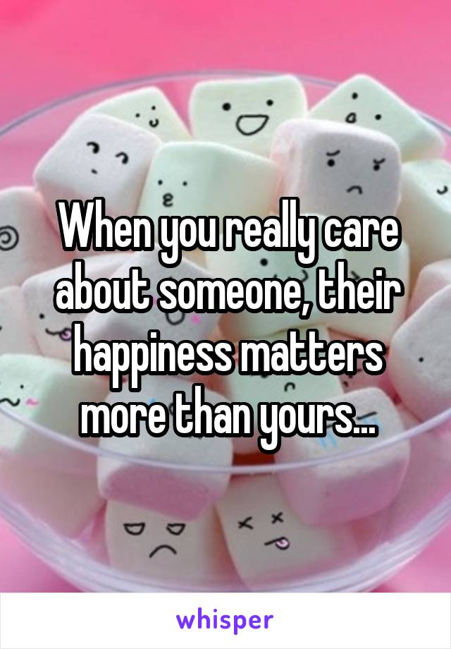 When you really care about someone, their happiness matters more than yours...