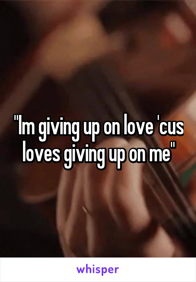 """""""Im giving up on love 'cus loves giving up on me"""""""