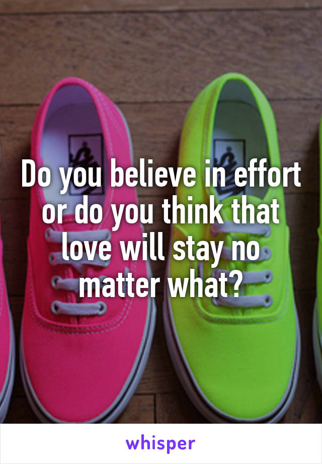 Do you believe in effort or do you think that love will stay no matter what?