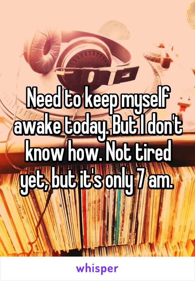 Need to keep myself awake today. But I don't know how. Not tired yet, but it's only 7 am.