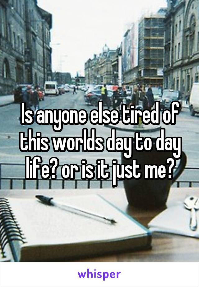 Is anyone else tired of this worlds day to day life? or is it just me?