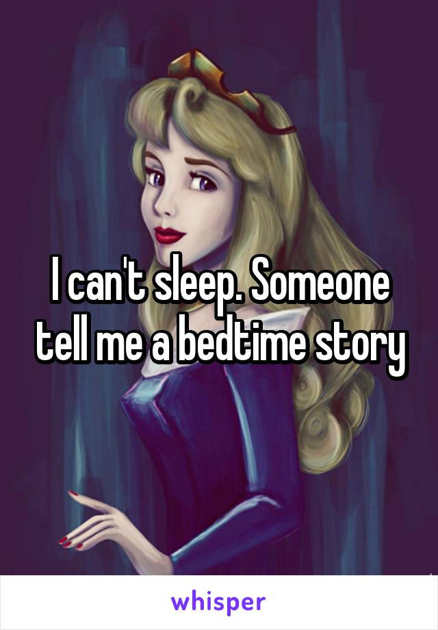 I can't sleep. Someone tell me a bedtime story