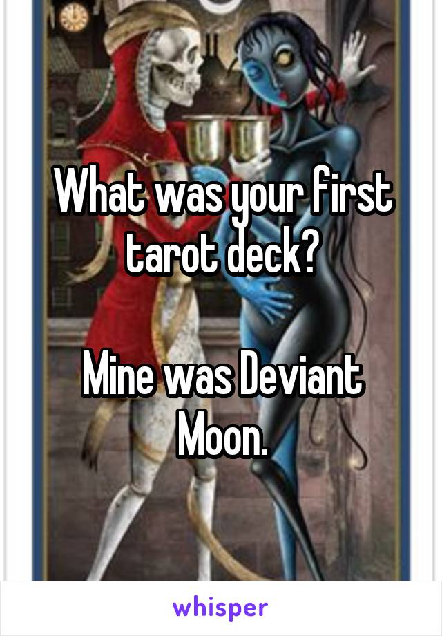 What was your first tarot deck?  Mine was Deviant Moon.