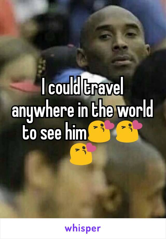 I could travel anywhere in the world to see him😘😘😘