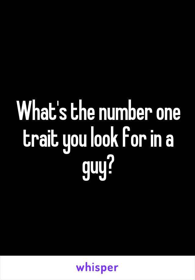 What's the number one trait you look for in a guy?