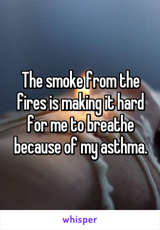 The smoke from the fires is making it hard for me to breathe because of my asthma.