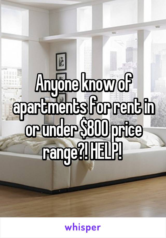 Anyone know of apartments for rent in or under $800 price range?! HELP!