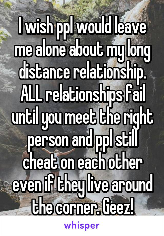 I wish ppl would leave me alone about my long distance relationship. ALL relationships fail until you meet the right person and ppl still cheat on each other even if they live around the corner. Geez!