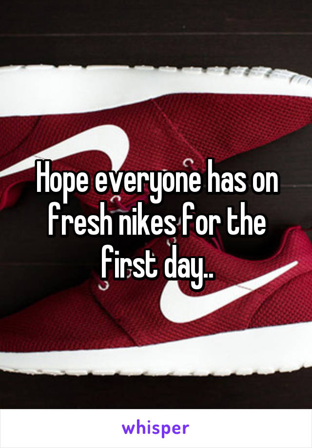 Hope everyone has on fresh nikes for the first day..