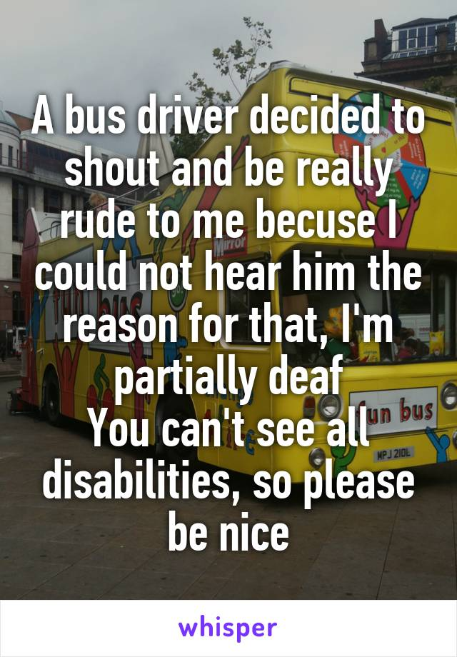 A bus driver decided to shout and be really rude to me becuse I could not hear him the reason for that, I'm partially deaf You can't see all disabilities, so please be nice