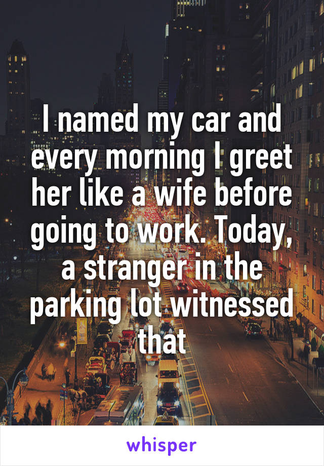 I named my car and every morning I greet her like a wife before going to work. Today, a stranger in the parking lot witnessed that