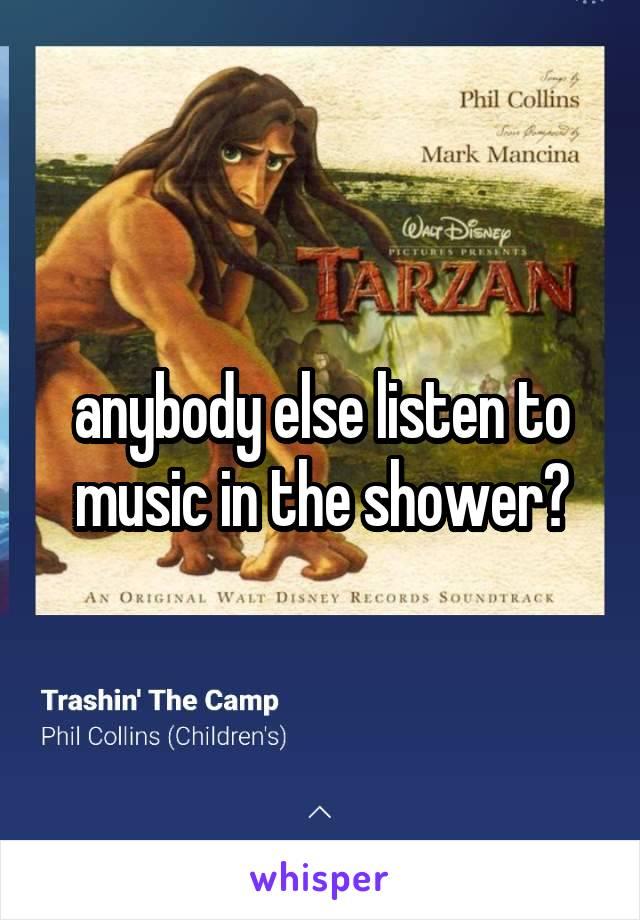 anybody else listen to music in the shower?