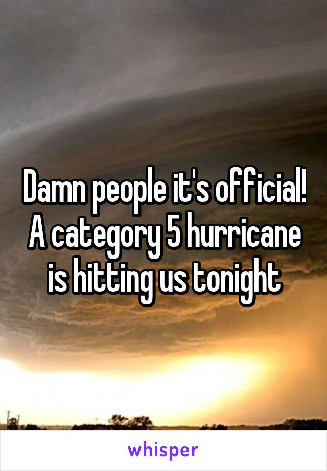 Damn people it's official! A category 5 hurricane is hitting us tonight