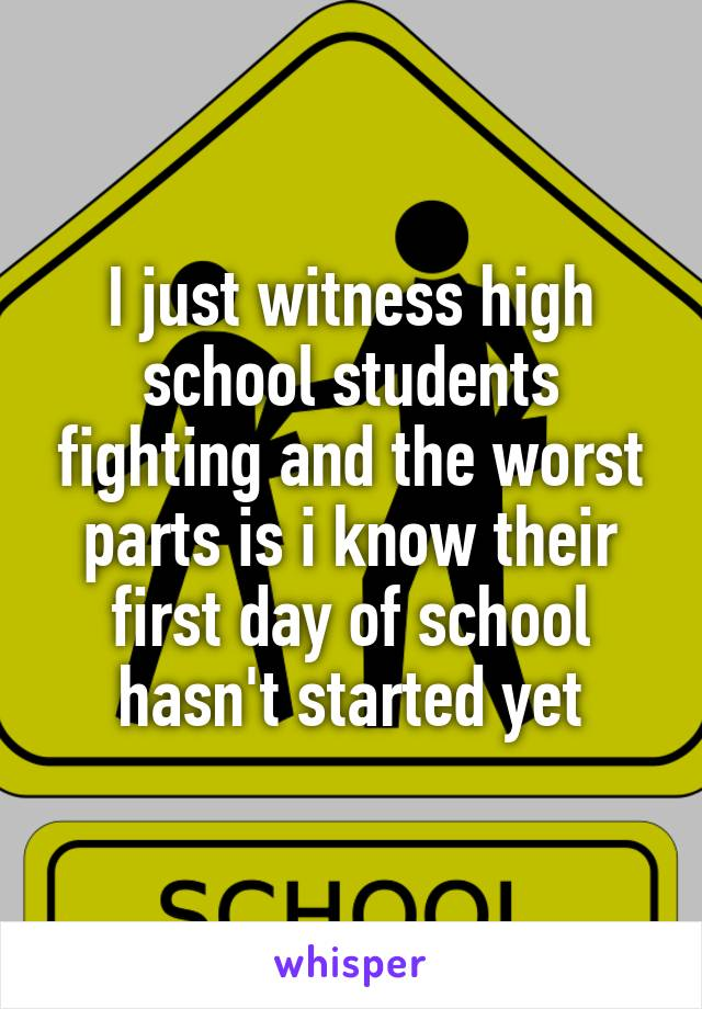 I just witness high school students fighting and the worst parts is i know their first day of school hasn't started yet