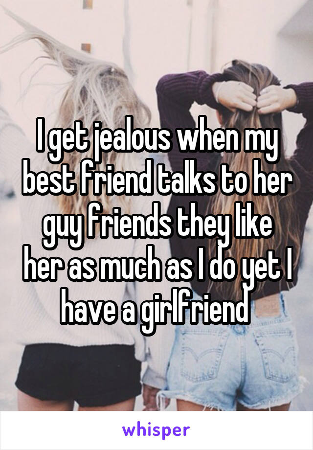 I get jealous when my best friend talks to her guy friends they like her as much as I do yet I have a girlfriend