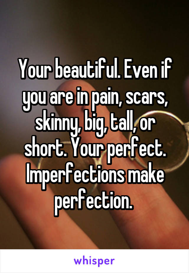 Your beautiful. Even if you are in pain, scars, skinny, big, tall, or short. Your perfect. Imperfections make perfection.