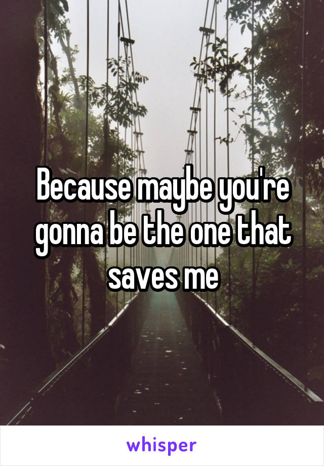Because maybe you're gonna be the one that saves me