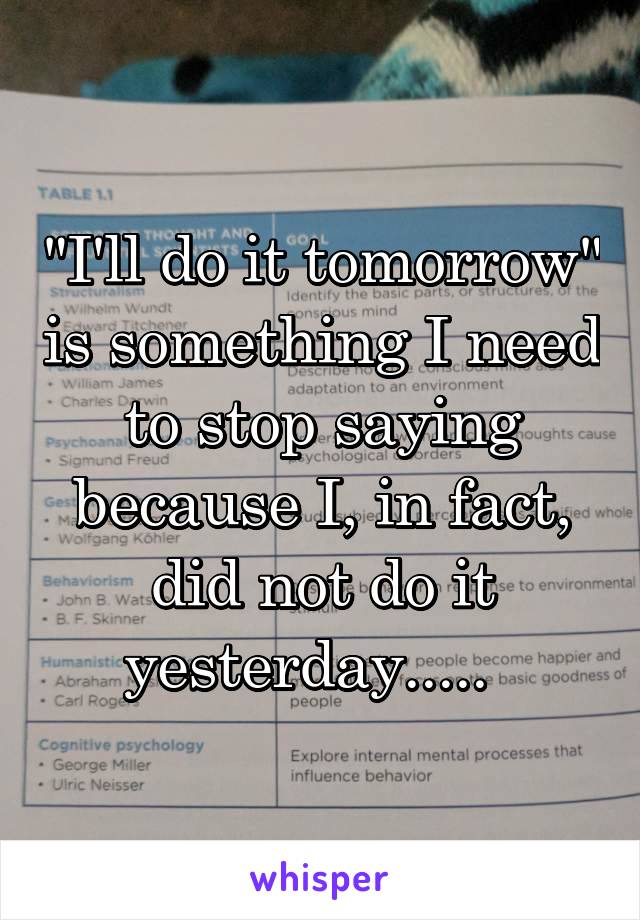 """I'll do it tomorrow"" is something I need to stop saying because I, in fact, did not do it yesterday....."