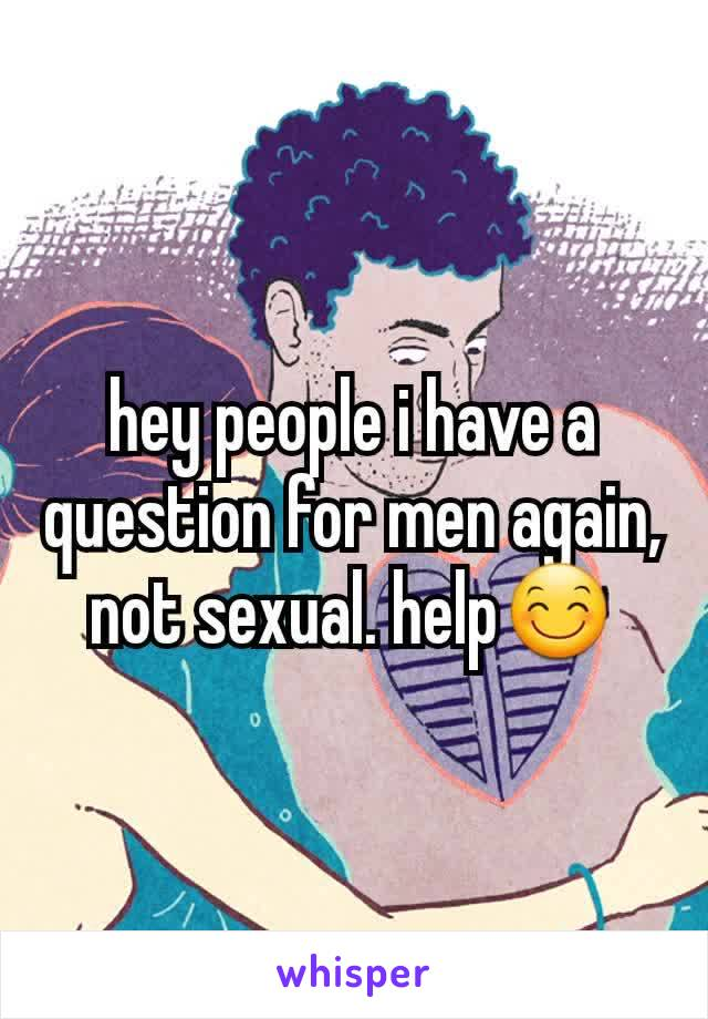 hey people i have a question for men again, not sexual. help😊