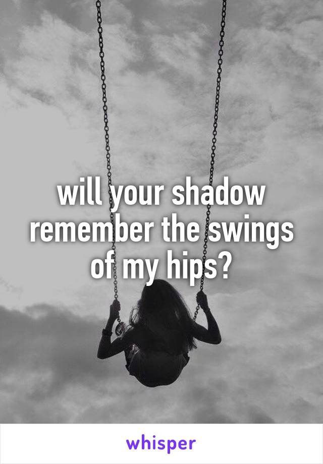 will your shadow remember the swings of my hips?