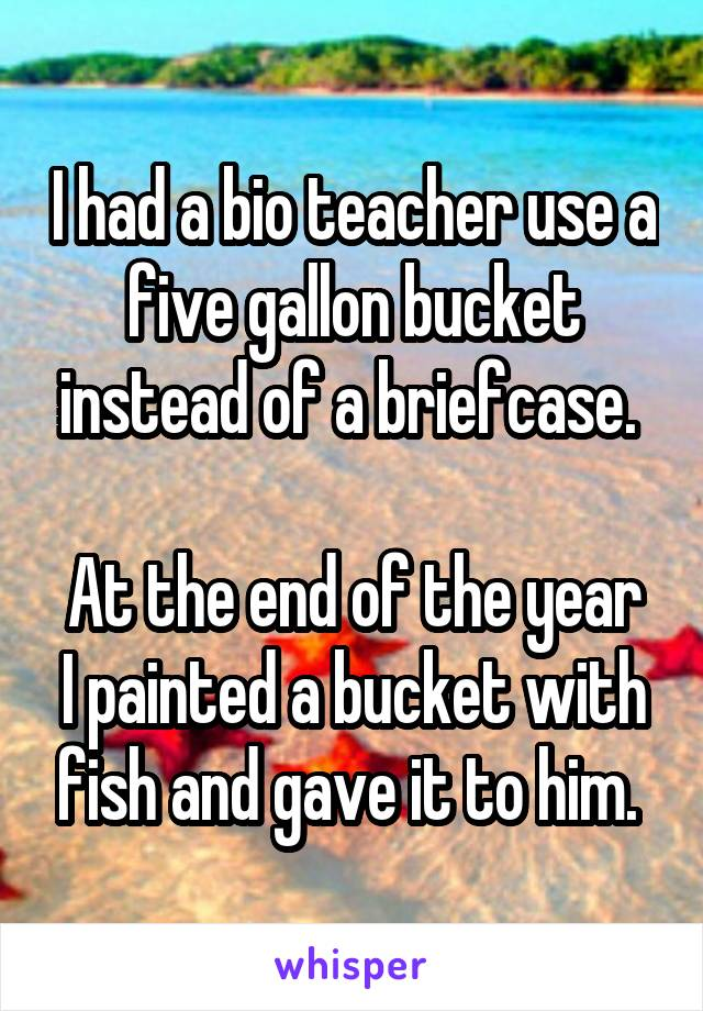 I had a bio teacher use a five gallon bucket instead of a briefcase.   At the end of the year I painted a bucket with fish and gave it to him.