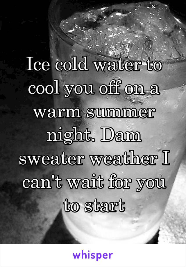 Ice cold water to cool you off on a warm summer night. Dam sweater weather I can't wait for you to start
