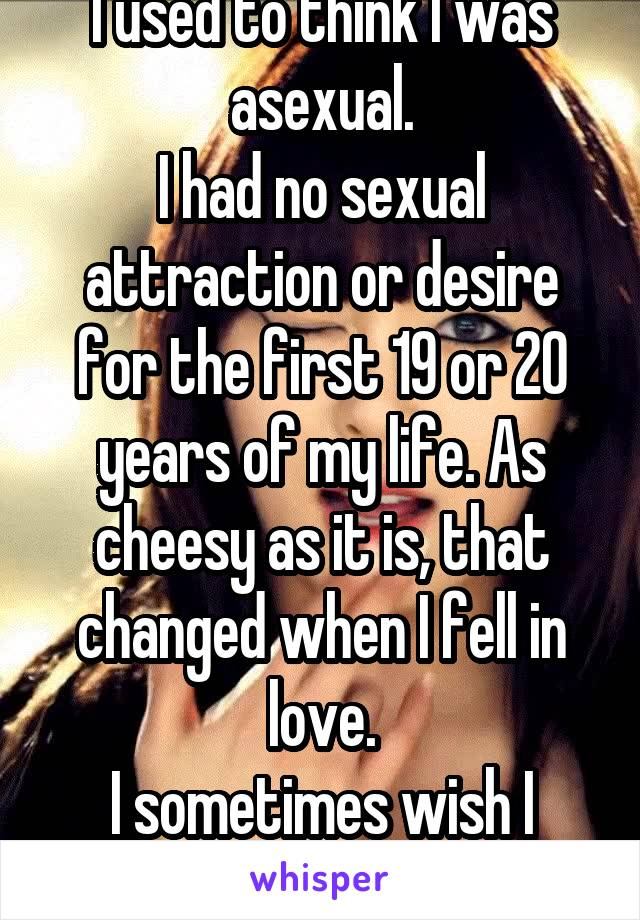 I used to think I was asexual. I had no sexual attraction or desire for the first 19 or 20 years of my life. As cheesy as it is, that changed when I fell in love. I sometimes wish I were ace.