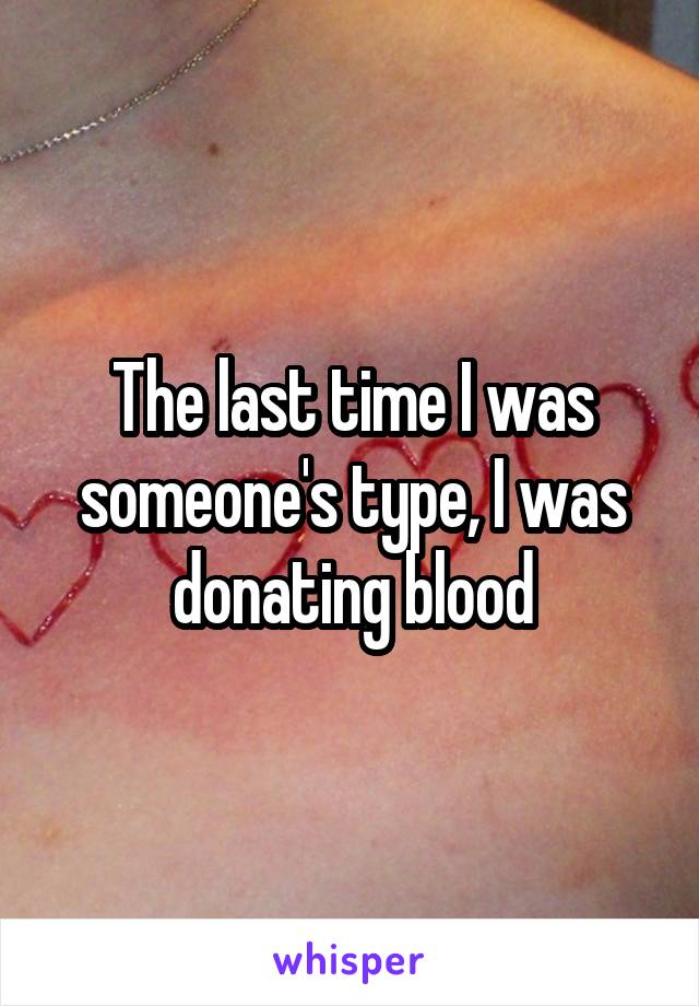 The last time I was someone's type, I was donating blood