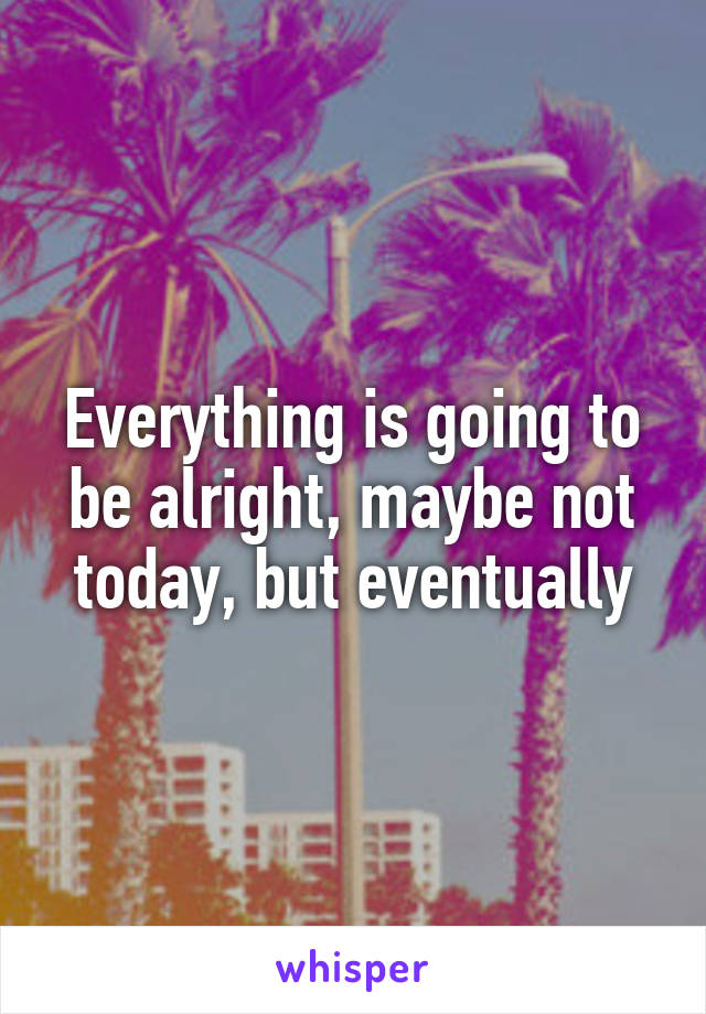 Everything is going to be alright, maybe not today, but eventually