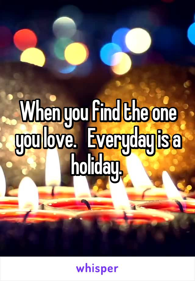 When you find the one you love.   Everyday is a holiday.