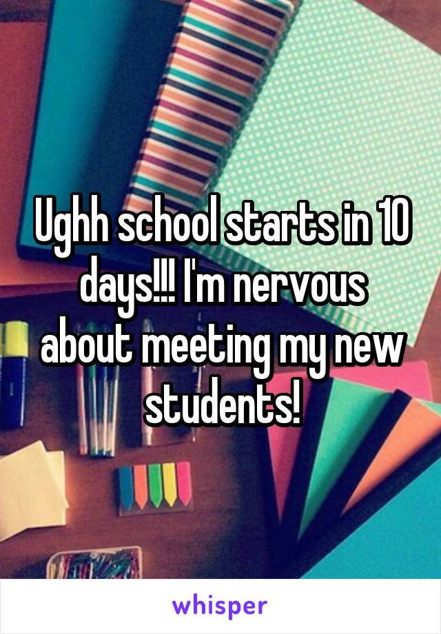 Ughh school starts in 10 days!!! I'm nervous about meeting my new students!