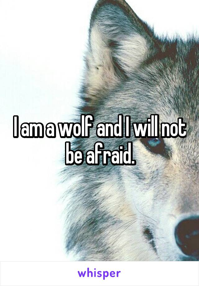 I am a wolf and I will not be afraid.
