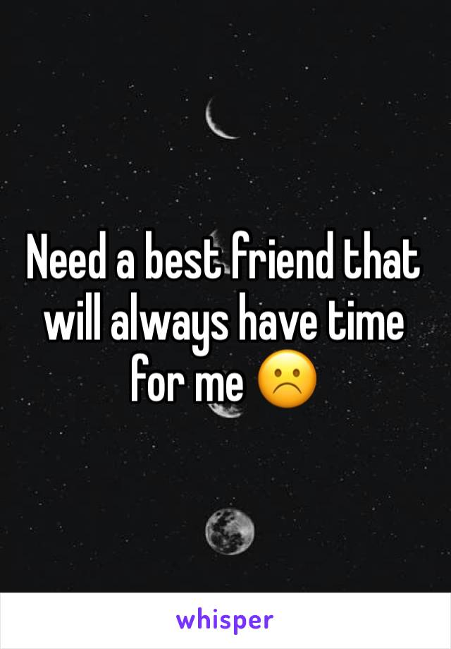 Need a best friend that will always have time for me ☹️