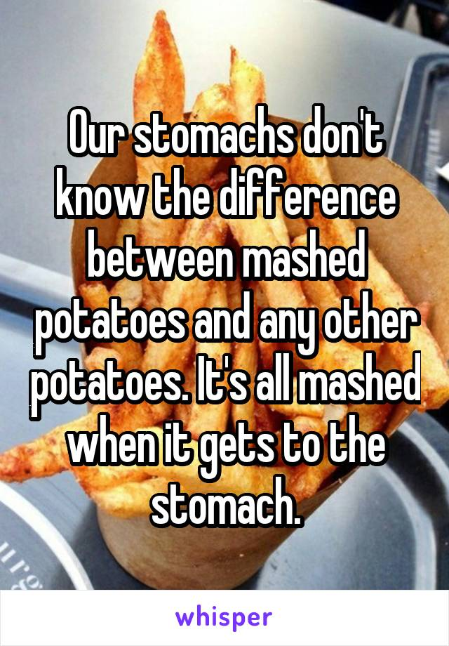 Our stomachs don't know the difference between mashed potatoes and any other potatoes. It's all mashed when it gets to the stomach.