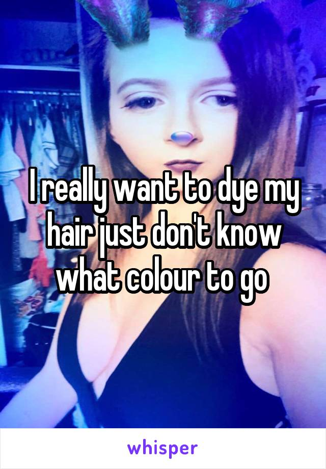 I really want to dye my hair just don't know what colour to go