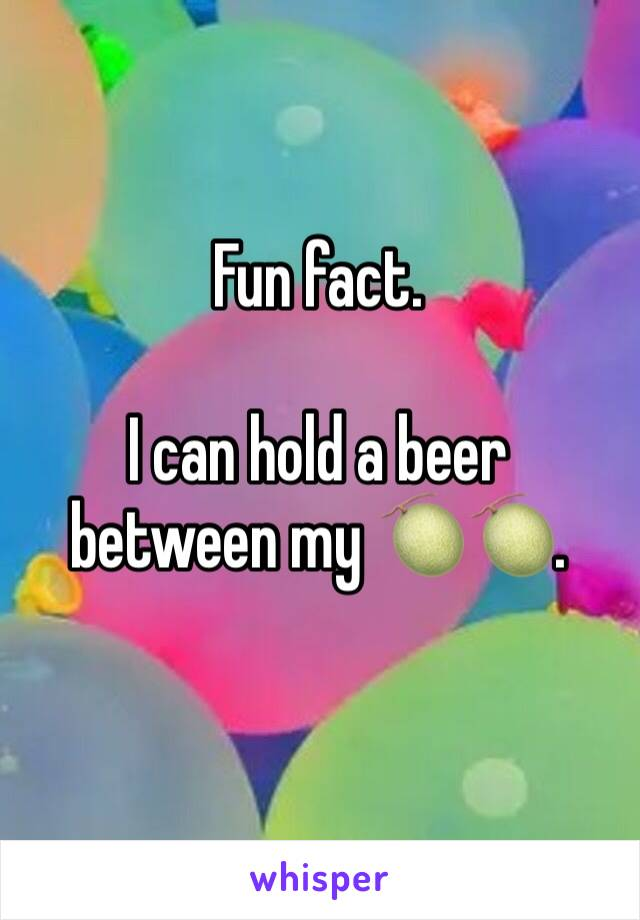 Fun fact.   I can hold a beer between my 🍈🍈.