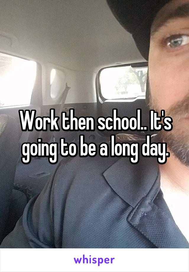 Work then school.. It's going to be a long day.