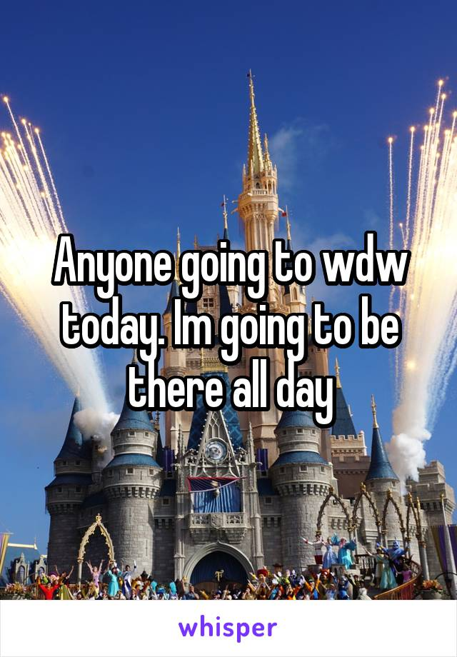 Anyone going to wdw today. Im going to be there all day