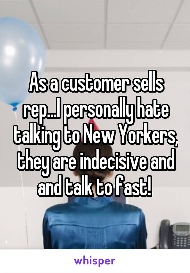 As a customer sells rep...I personally hate talking to New Yorkers, they are indecisive and and talk to fast!