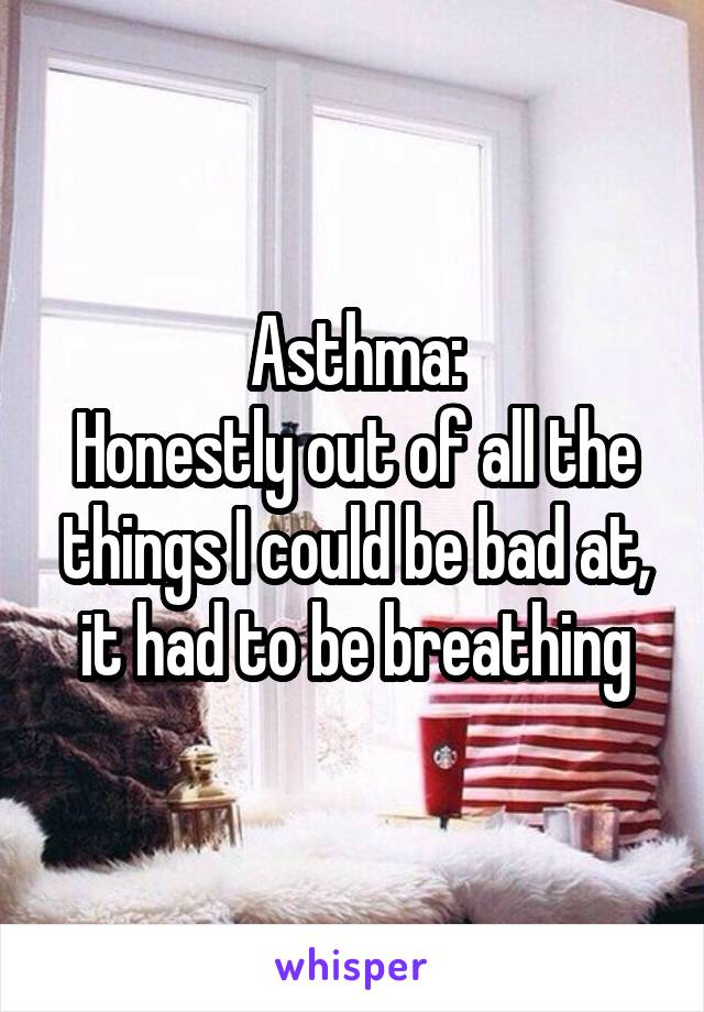 Asthma: Honestly out of all the things I could be bad at, it had to be breathing