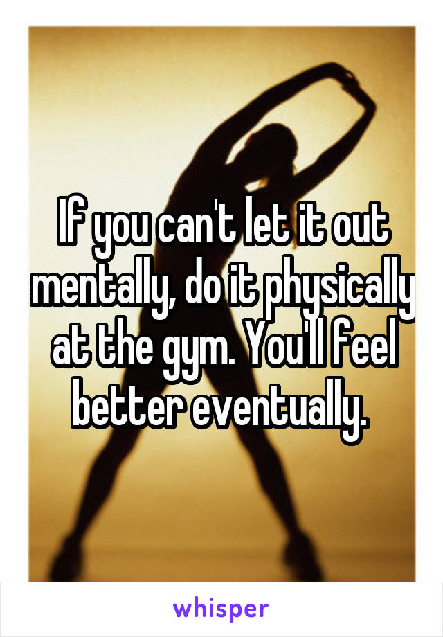 If you can't let it out mentally, do it physically at the gym. You'll feel better eventually.