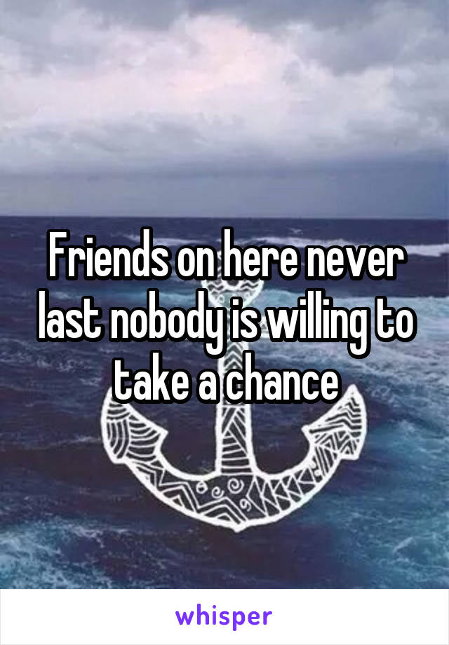 Friends on here never last nobody is willing to take a chance
